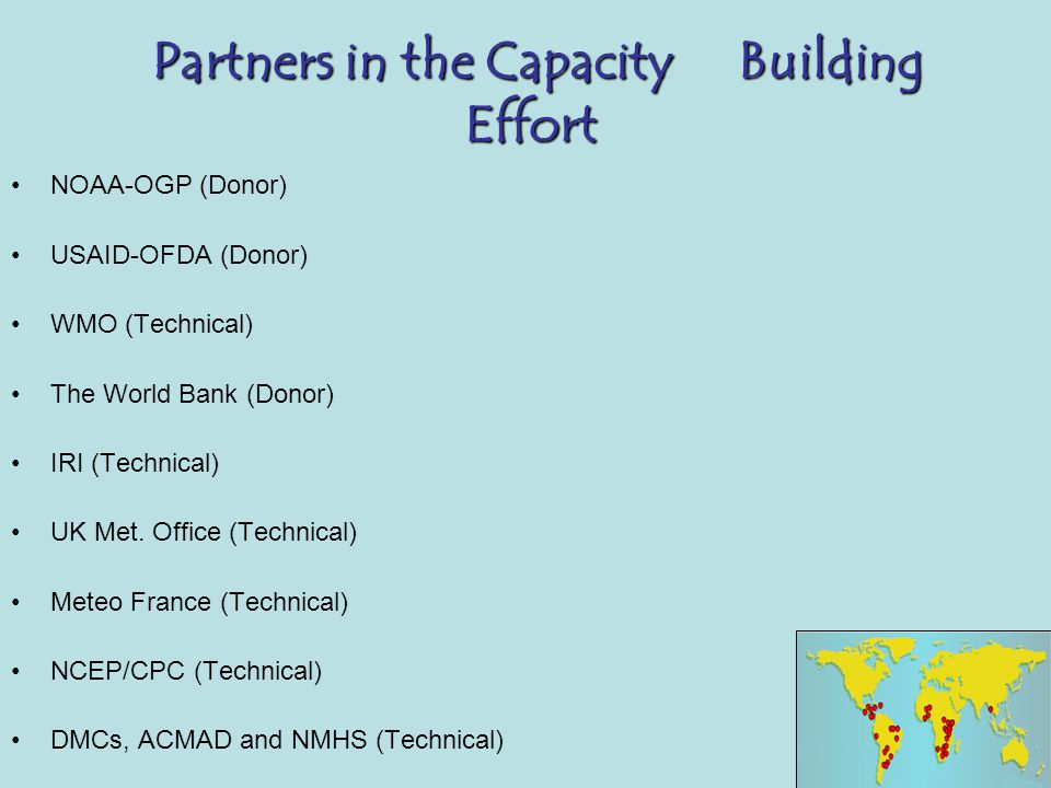 Partners in the Capacity Building Effort NOAA-OGP (Donor) USAID-OFDA (Donor) WMO (Technical) The World Bank (Donor) IRI (Technical) UK Met.