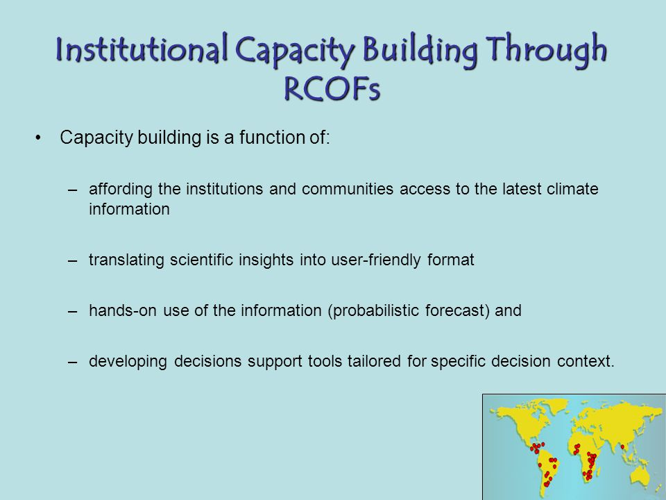 Institutional Capacity Building Through RCOFs Capacity building is a function of: –affording the institutions and communities access to the latest climate information –translating scientific insights into user-friendly format –hands-on use of the information (probabilistic forecast) and –developing decisions support tools tailored for specific decision context.