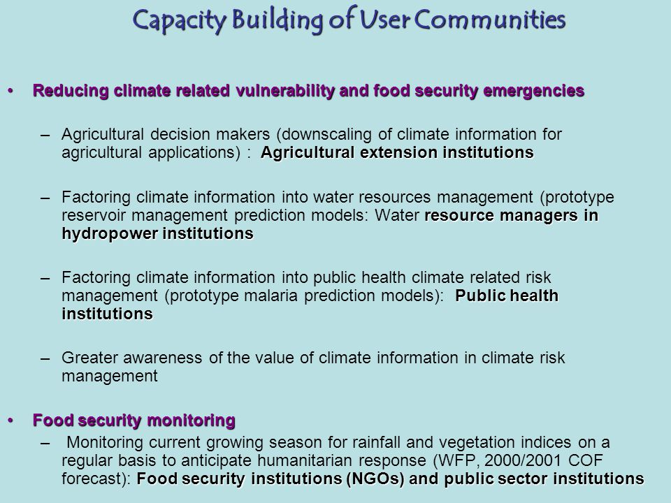Capacity Building of User Communities Capacity Building of User Communities Reducing climate related vulnerability and food security emergenciesReducing climate related vulnerability and food security emergencies Agricultural extension institutions –Agricultural decision makers (downscaling of climate information for agricultural applications) : Agricultural extension institutions resource managers in hydropower institutions –Factoring climate information into water resources management (prototype reservoir management prediction models: Water resource managers in hydropower institutions Public health institutions –Factoring climate information into public health climate related risk management (prototype malaria prediction models): Public health institutions –Greater awareness of the value of climate information in climate risk management Food security monitoringFood security monitoring Food security institutions (NGOs) and public sector institutions – Monitoring current growing season for rainfall and vegetation indices on a regular basis to anticipate humanitarian response (WFP, 2000/2001 COF forecast): Food security institutions (NGOs) and public sector institutions