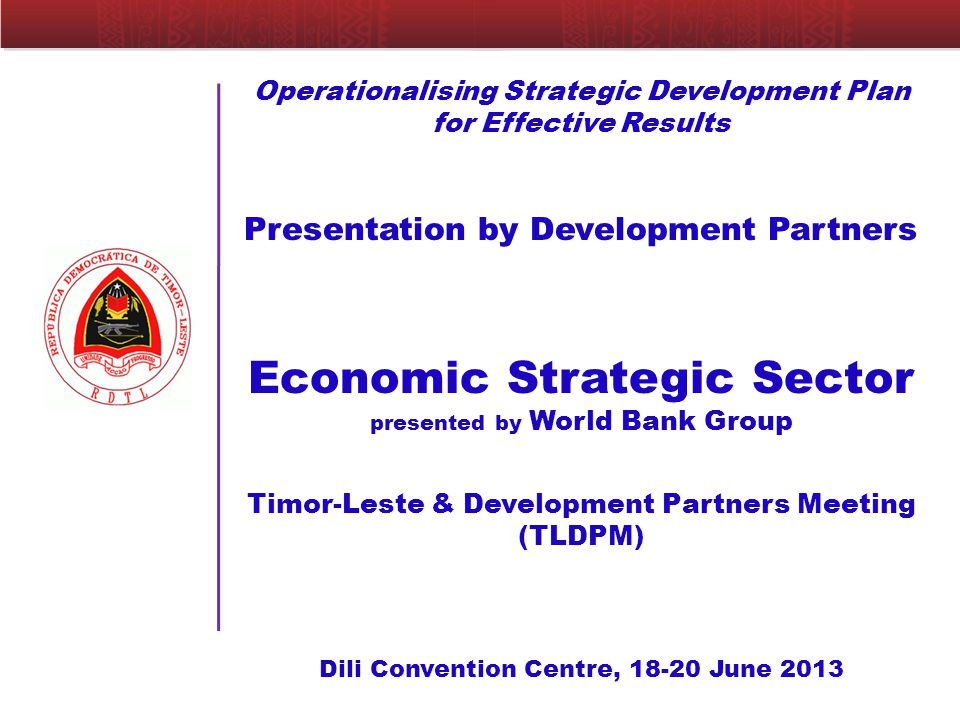 Operationalising Strategic Development Plan for Effective Results Presentation by Development Partners Economic Strategic Sector presented by World Bank Group Timor-Leste & Development Partners Meeting (TLDPM) Dili Convention Centre, June 2013