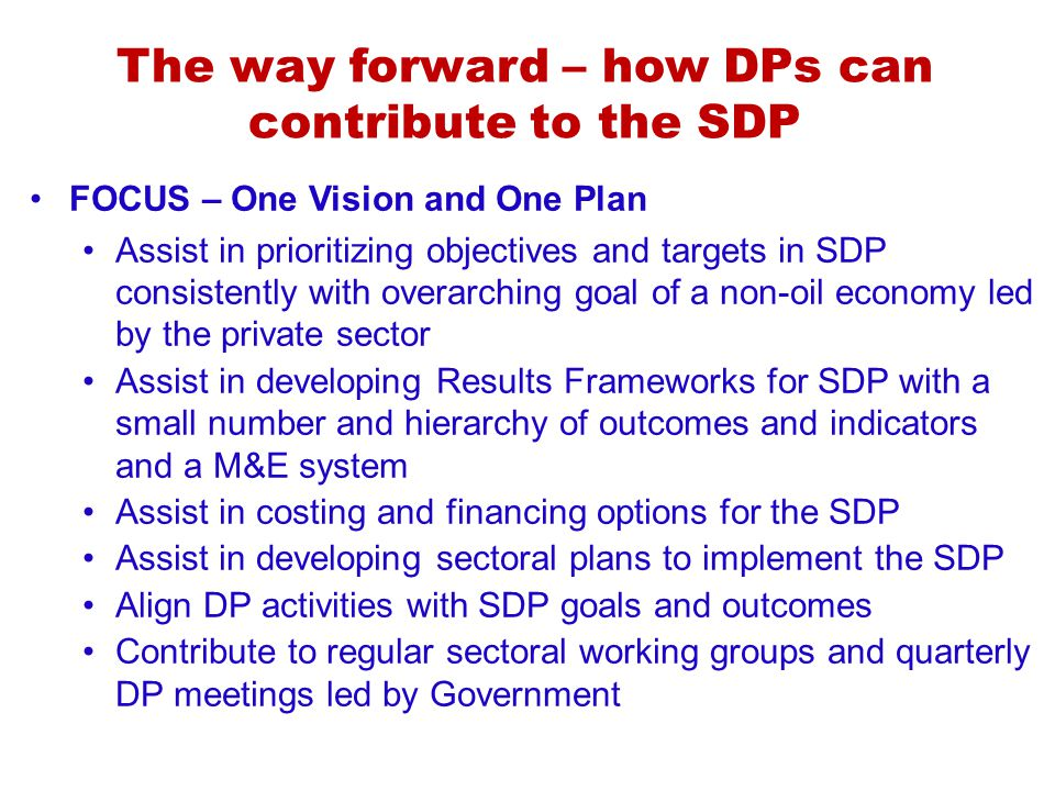 The way forward – how DPs can contribute to the SDP FOCUS – One Vision and One Plan Assist in prioritizing objectives and targets in SDP consistently with overarching goal of a non-oil economy led by the private sector Assist in developing Results Frameworks for SDP with a small number and hierarchy of outcomes and indicators and a M&E system Assist in costing and financing options for the SDP Assist in developing sectoral plans to implement the SDP Align DP activities with SDP goals and outcomes Contribute to regular sectoral working groups and quarterly DP meetings led by Government