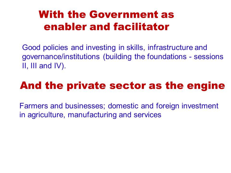 With the Government as enabler and facilitator Good policies and investing in skills, infrastructure and governance/institutions (building the foundations - sessions II, III and IV).