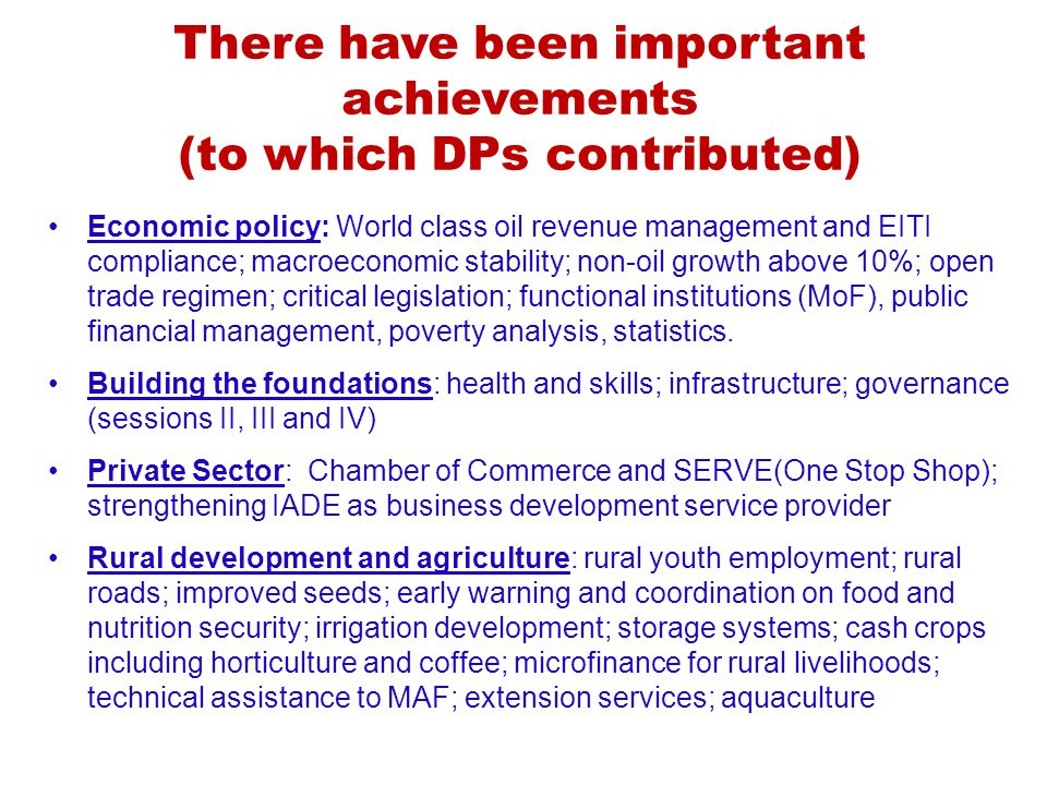 There have been important achievements (to which DPs contributed) Economic policy: World class oil revenue management and EITI compliance; macroeconomic stability; non-oil growth above 10%; open trade regimen; critical legislation; functional institutions (MoF), public financial management, poverty analysis, statistics.