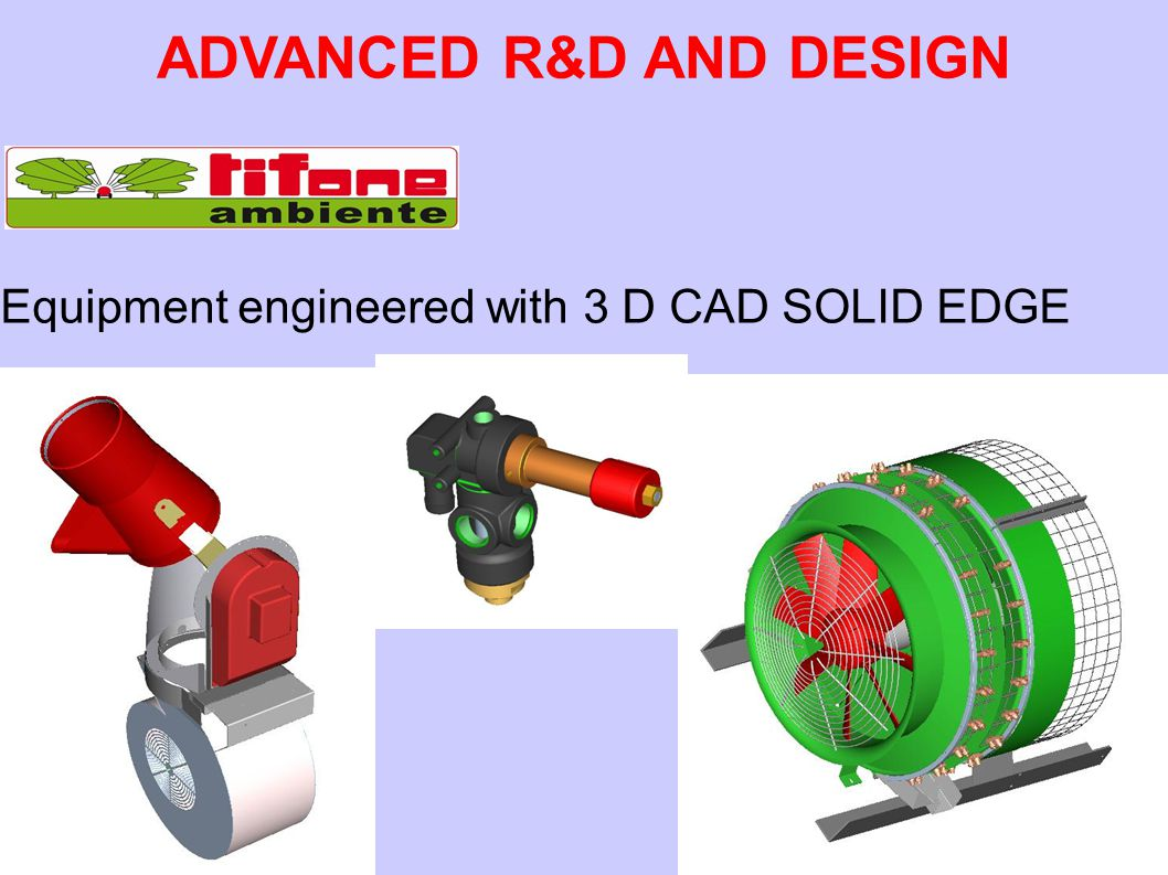 Equipment engineered with 3 D CAD SOLID EDGE ADVANCED R&D AND DESIGN