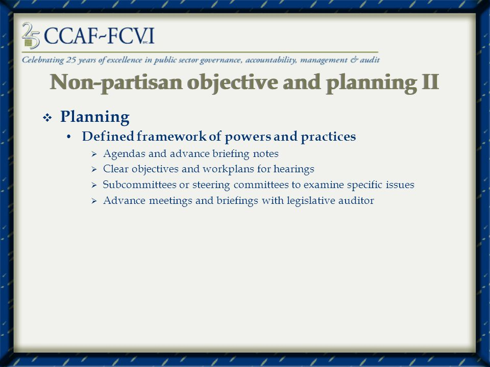 Non-partisan objective and planning II Planning Defined framework of powers and practices Agendas and advance briefing notes Clear objectives and workplans for hearings Subcommittees or steering committees to examine specific issues Advance meetings and briefings with legislative auditor