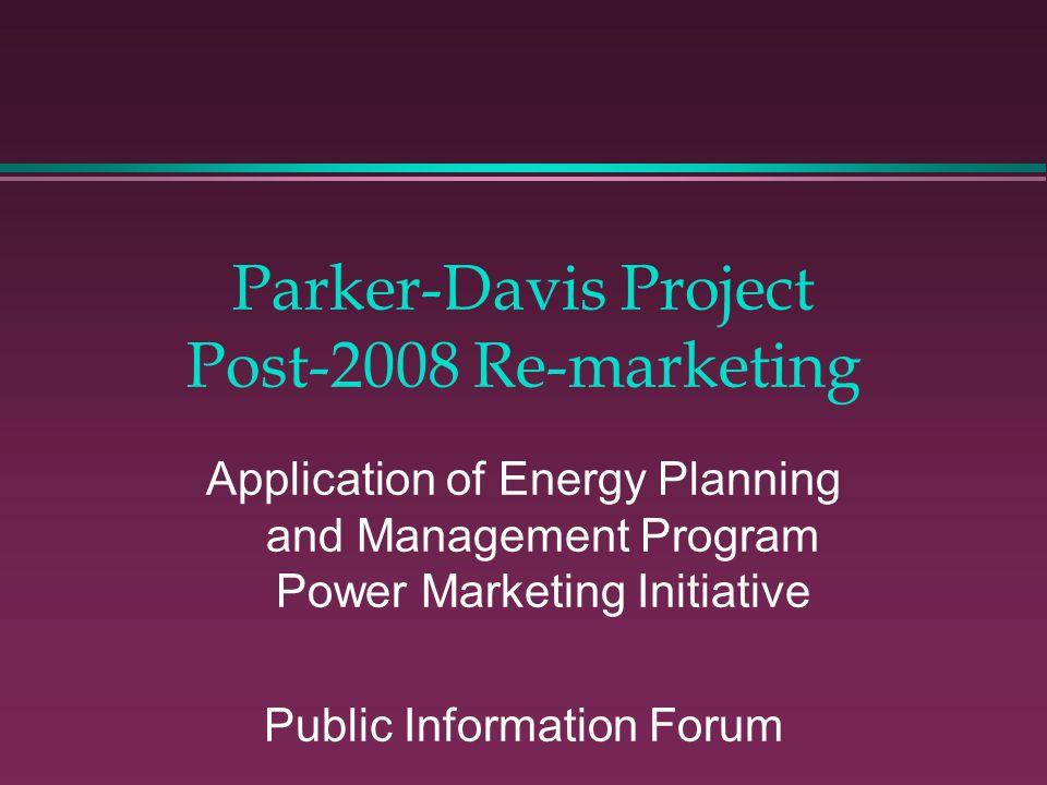 Parker-Davis Project Post-2008 Re-marketing Application of Energy Planning and Management Program Power Marketing Initiative Public Information Forum