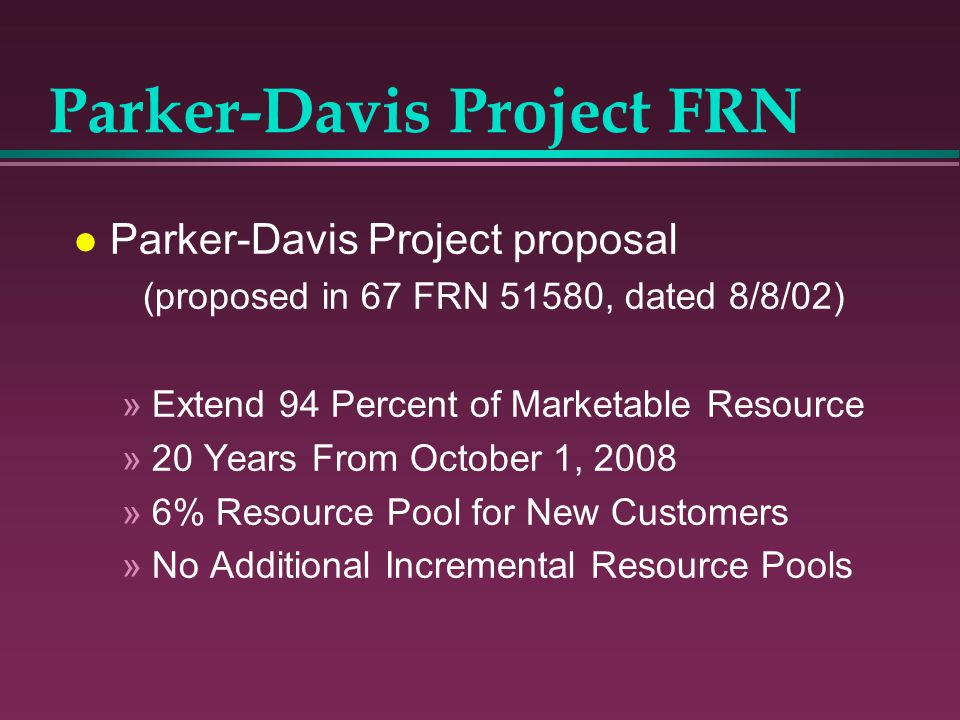 l Parker-Davis Project proposal (proposed in 67 FRN 51580, dated 8/8/02) »Extend 94 Percent of Marketable Resource »20 Years From October 1, 2008 »6%