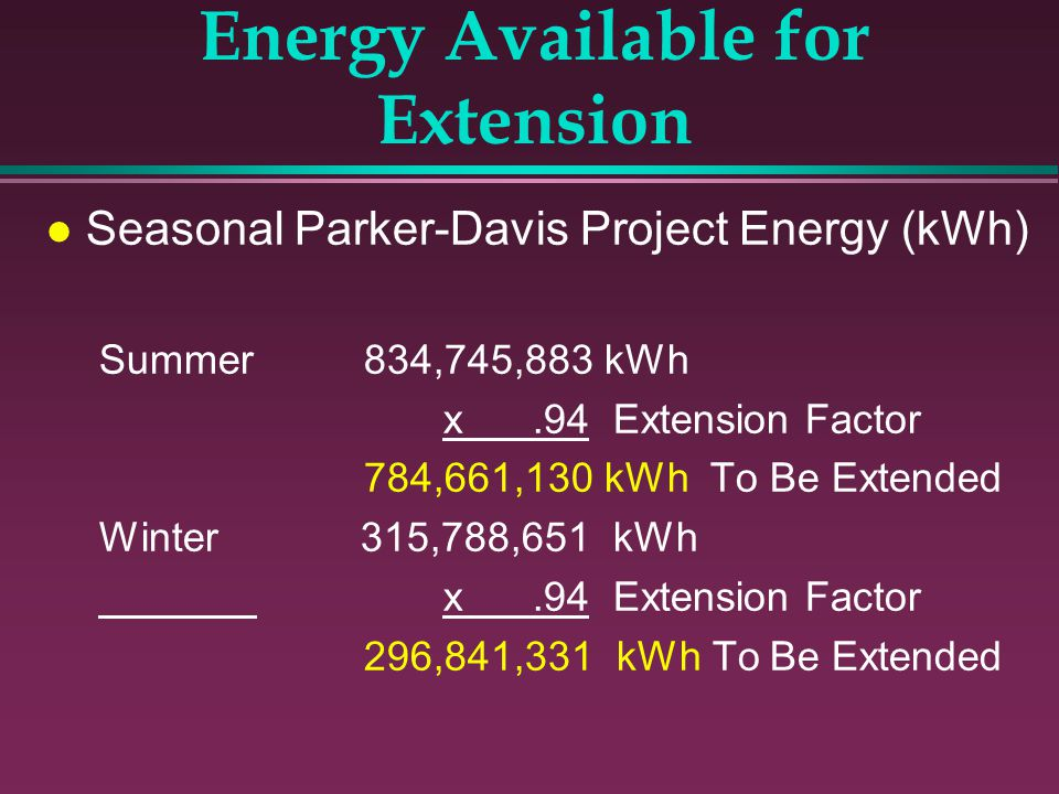l Seasonal Parker-Davis Project Energy (kWh) Summer834,745,883 kWh x.94 Extension Factor 784,661,130 kWh To Be Extended Winter 315,788,651 kWh x.94 Ex
