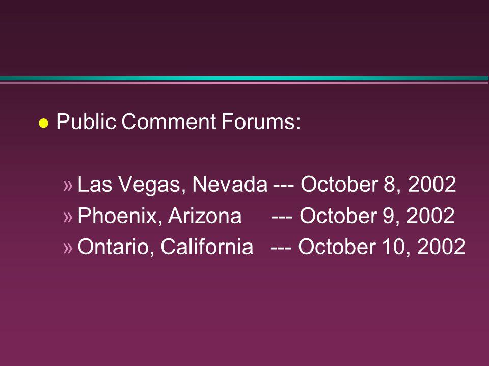 l Public Comment Forums: »Las Vegas, Nevada --- October 8, 2002 »Phoenix, Arizona --- October 9, 2002 »Ontario, California --- October 10, 2002