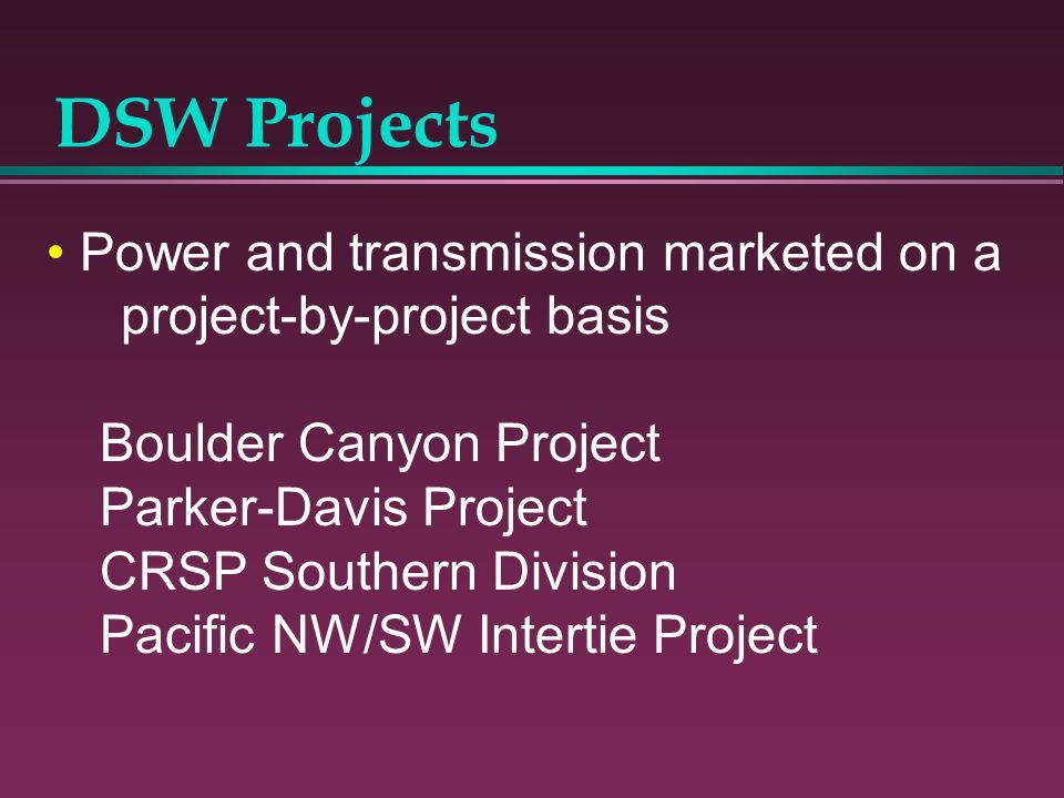 DSW Projects Power and transmission marketed on a project-by-project basis Boulder Canyon Project Parker-Davis Project CRSP Southern Division Pacific