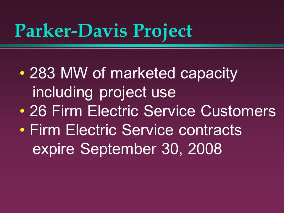 Parker-Davis Project 283 MW of marketed capacity including project use 26 Firm Electric Service Customers Firm Electric Service contracts expire Septe