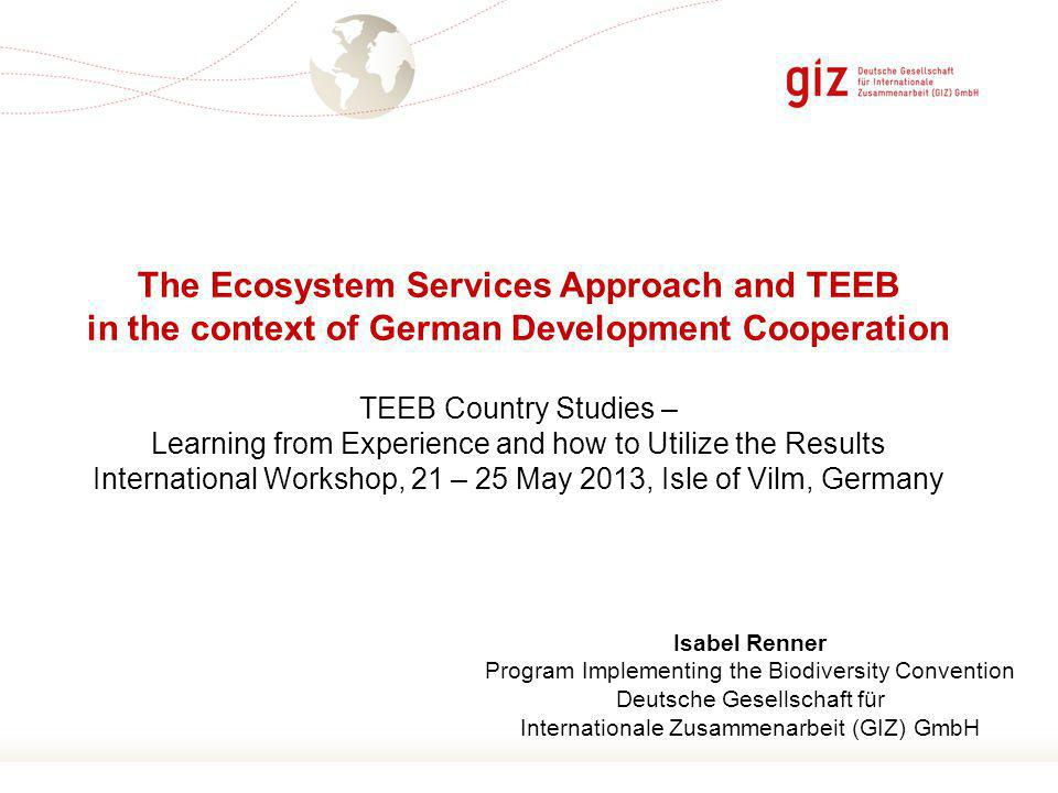 Page 1 The Ecosystem Services Approach and TEEB in the context of German Development Cooperation TEEB Country Studies – Learning from Experience and how to Utilize the Results International Workshop, 21 – 25 May 2013, Isle of Vilm, Germany Isabel Renner Program Implementing the Biodiversity Convention Deutsche Gesellschaft für Internationale Zusammenarbeit (GIZ) GmbH