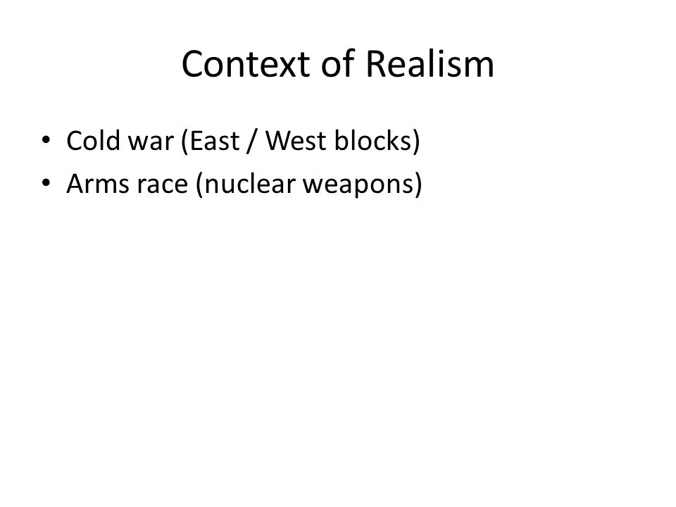 Context of Realism Cold war (East / West blocks) Arms race (nuclear weapons)