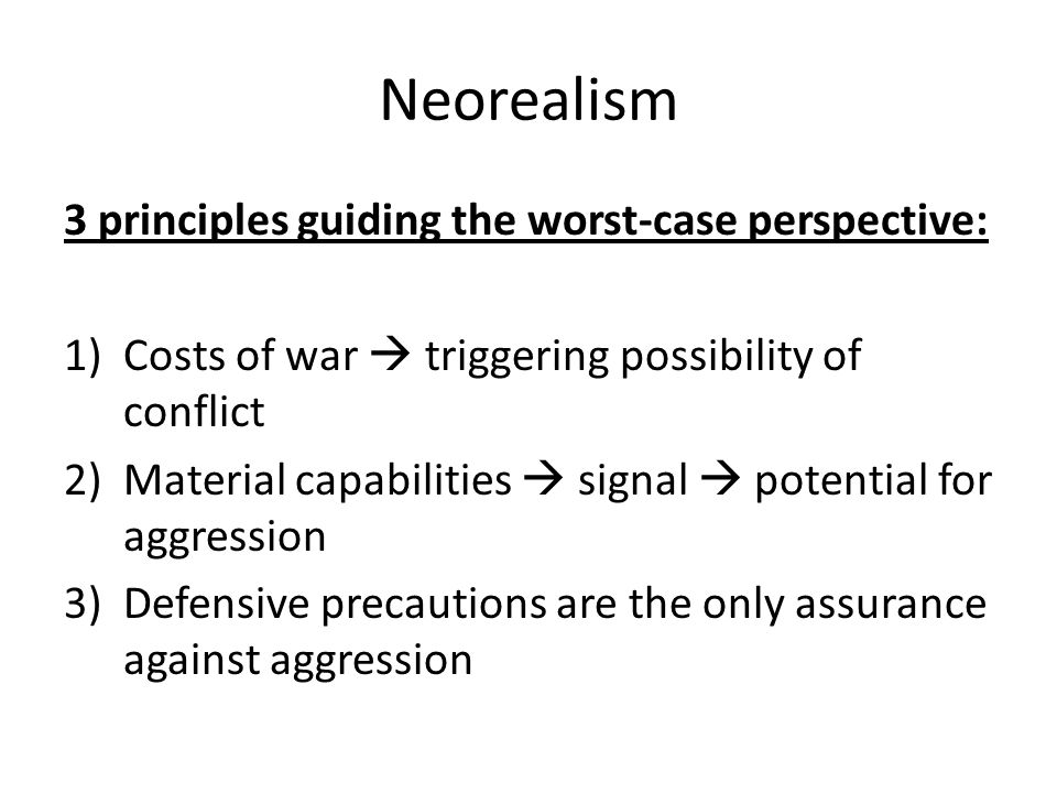 Neorealism 3 principles guiding the worst-case perspective: 1)Costs of war triggering possibility of conflict 2)Material capabilities signal potential