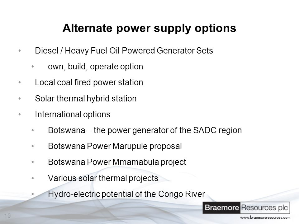 10 Alternate power supply options Diesel / Heavy Fuel Oil Powered Generator Sets own, build, operate option Local coal fired power station Solar thermal hybrid station International options Botswana – the power generator of the SADC region Botswana Power Marupule proposal Botswana Power Mmamabula project Various solar thermal projects Hydro-electric potential of the Congo River