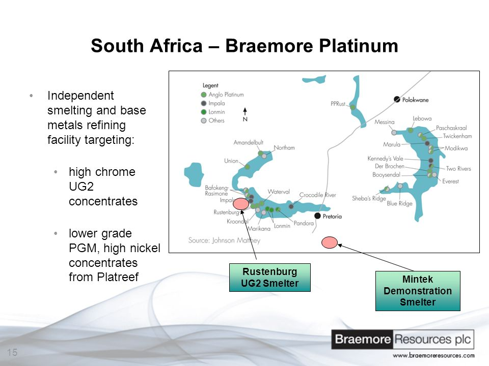 15 South Africa – Braemore Platinum Independent smelting and base metals refining facility targeting: high chrome UG2 concentrates lower grade PGM, high nickel concentrates from Platreef Mintek Demonstration Smelter Rustenburg UG2 Smelter