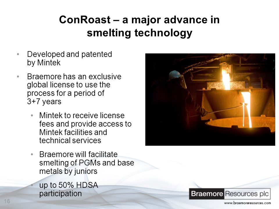 16 ConRoast – a major advance in smelting technology Developed and patented by Mintek Braemore has an exclusive global license to use the process for a period of 3+7 years Mintek to receive license fees and provide access to Mintek facilities and technical services Braemore will facilitate smelting of PGMs and base metals by juniors up to 50% HDSA participation