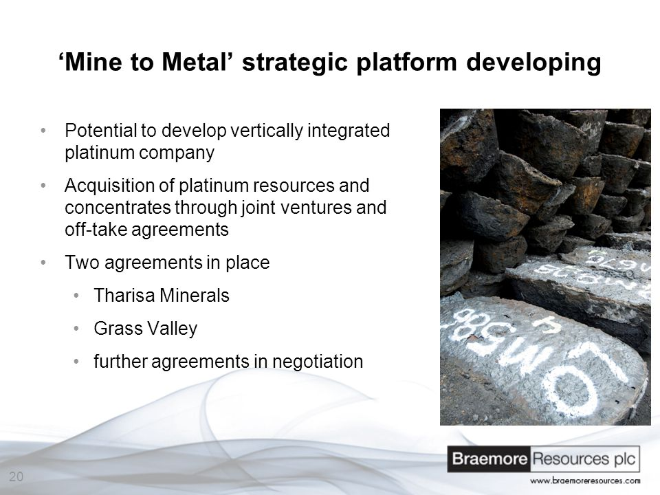 20 Mine to Metal strategic platform developing Potential to develop vertically integrated platinum company Acquisition of platinum resources and concentrates through joint ventures and off-take agreements Two agreements in place Tharisa Minerals Grass Valley further agreements in negotiation