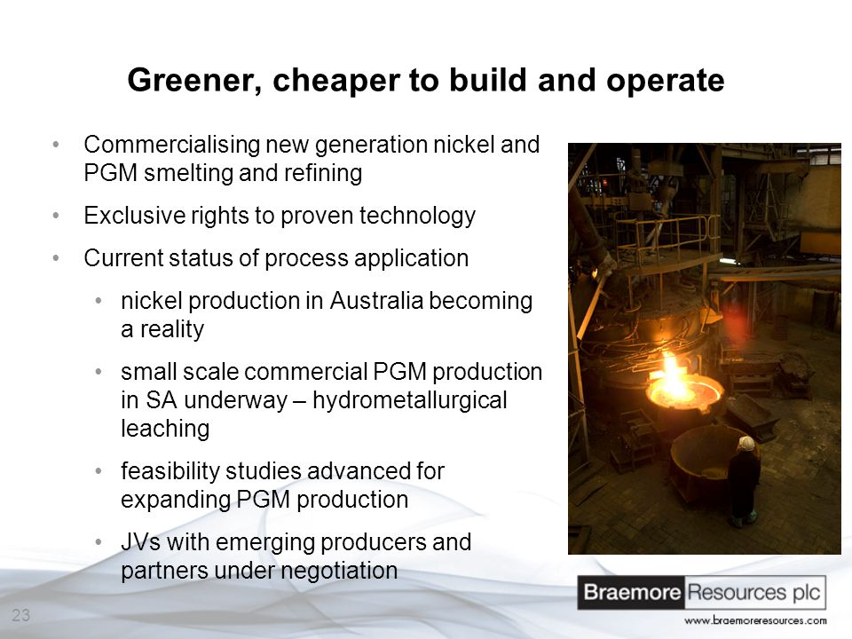23 Greener, cheaper to build and operate Commercialising new generation nickel and PGM smelting and refining Exclusive rights to proven technology Current status of process application nickel production in Australia becoming a reality small scale commercial PGM production in SA underway – hydrometallurgical leaching feasibility studies advanced for expanding PGM production JVs with emerging producers and partners under negotiation pic