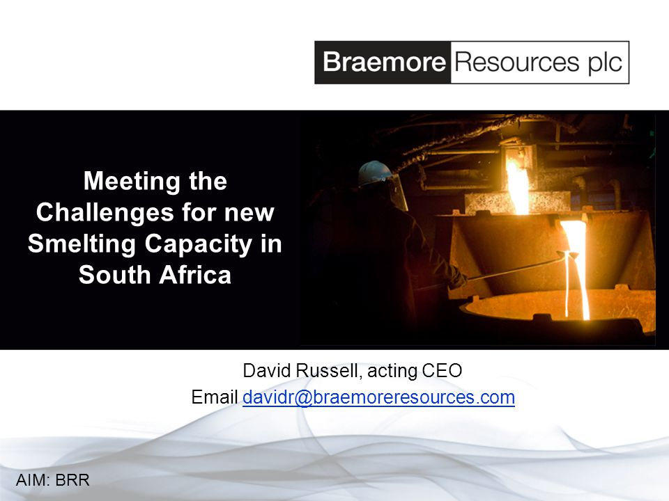 Meeting the Challenges for new Smelting Capacity in South Africa David Russell, acting CEO Email davidr@braemoreresources.com AIM: BRR