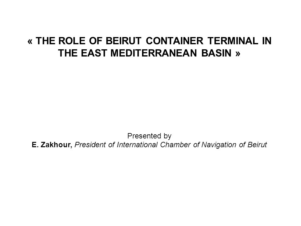 « THE ROLE OF BEIRUT CONTAINER TERMINAL IN THE EAST MEDITERRANEAN BASIN » Presented by E.