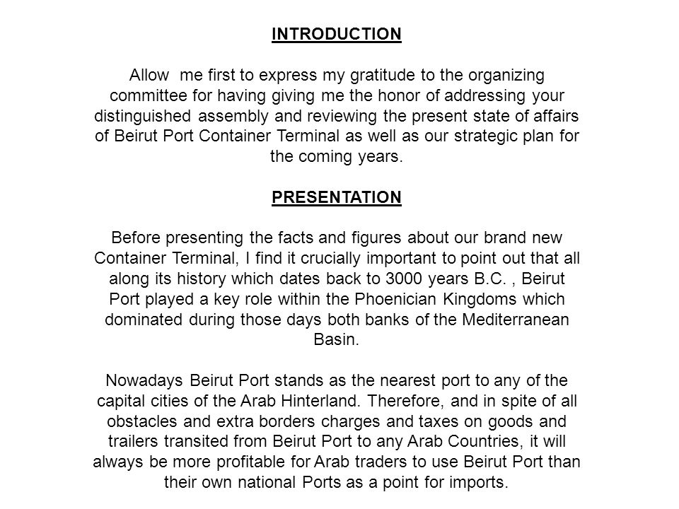 INTRODUCTION Allow me first to express my gratitude to the organizing committee for having giving me the honor of addressing your distinguished assembly and reviewing the present state of affairs of Beirut Port Container Terminal as well as our strategic plan for the coming years.