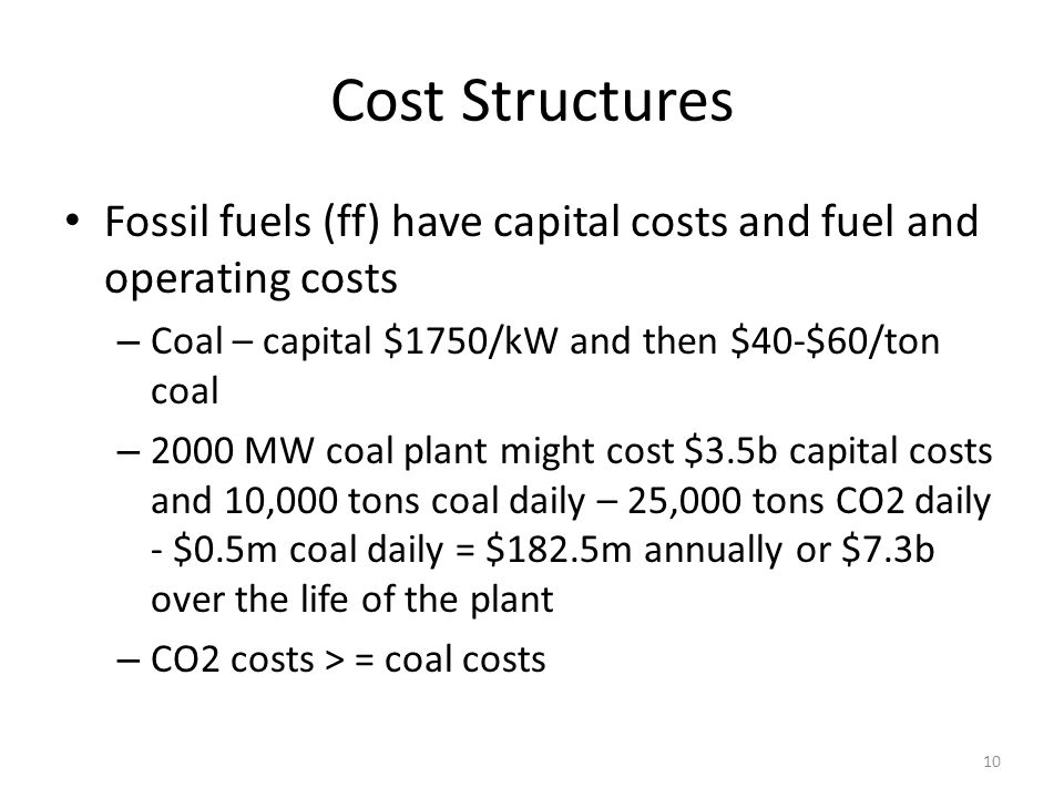 Cost Structures Fossil fuels (ff) have capital costs and fuel and operating costs – Coal – capital $1750/kW and then $40-$60/ton coal – 2000 MW coal plant might cost $3.5b capital costs and 10,000 tons coal daily – 25,000 tons CO2 daily - $0.5m coal daily = $182.5m annually or $7.3b over the life of the plant – CO2 costs > = coal costs 10
