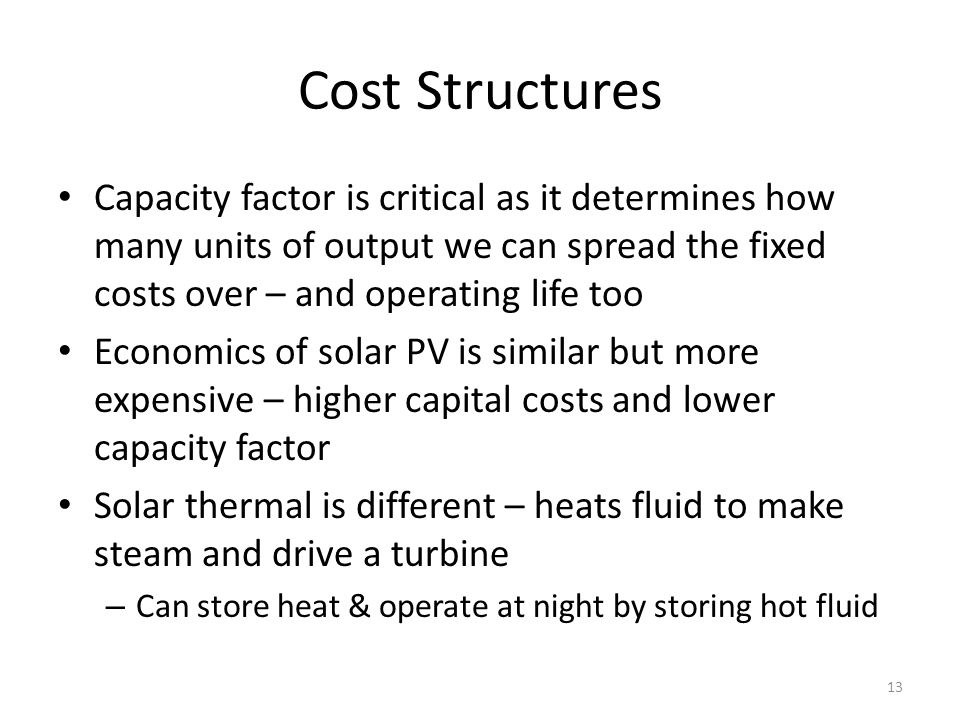 Cost Structures Capacity factor is critical as it determines how many units of output we can spread the fixed costs over – and operating life too Economics of solar PV is similar but more expensive – higher capital costs and lower capacity factor Solar thermal is different – heats fluid to make steam and drive a turbine – Can store heat & operate at night by storing hot fluid 13