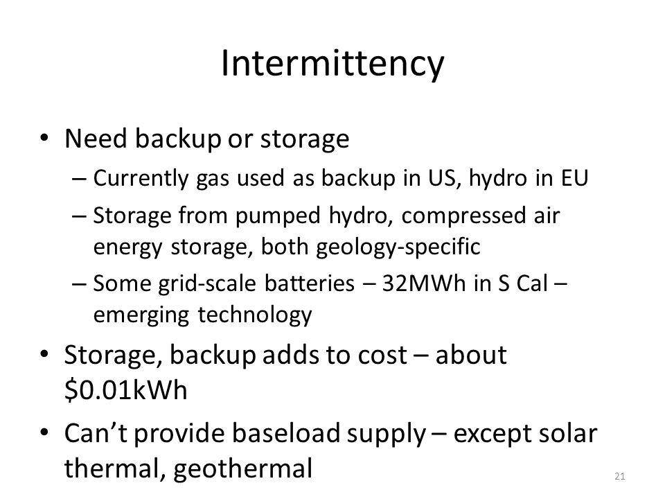 Intermittency Need backup or storage – Currently gas used as backup in US, hydro in EU – Storage from pumped hydro, compressed air energy storage, both geology-specific – Some grid-scale batteries – 32MWh in S Cal – emerging technology Storage, backup adds to cost – about $0.01kWh Cant provide baseload supply – except solar thermal, geothermal 21