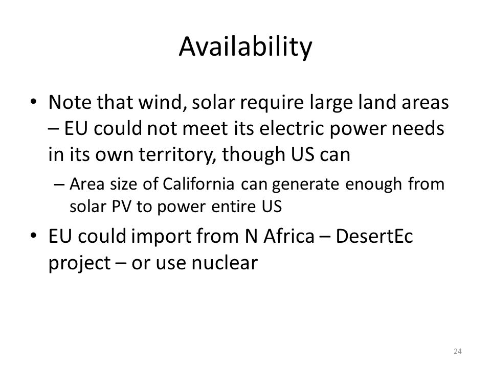 Availability Note that wind, solar require large land areas – EU could not meet its electric power needs in its own territory, though US can – Area size of California can generate enough from solar PV to power entire US EU could import from N Africa – DesertEc project – or use nuclear 24