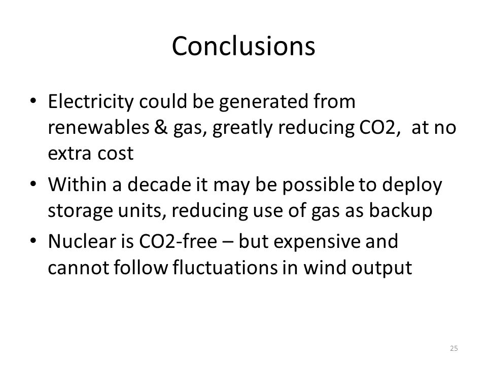 Conclusions Electricity could be generated from renewables & gas, greatly reducing CO2, at no extra cost Within a decade it may be possible to deploy storage units, reducing use of gas as backup Nuclear is CO2-free – but expensive and cannot follow fluctuations in wind output 25