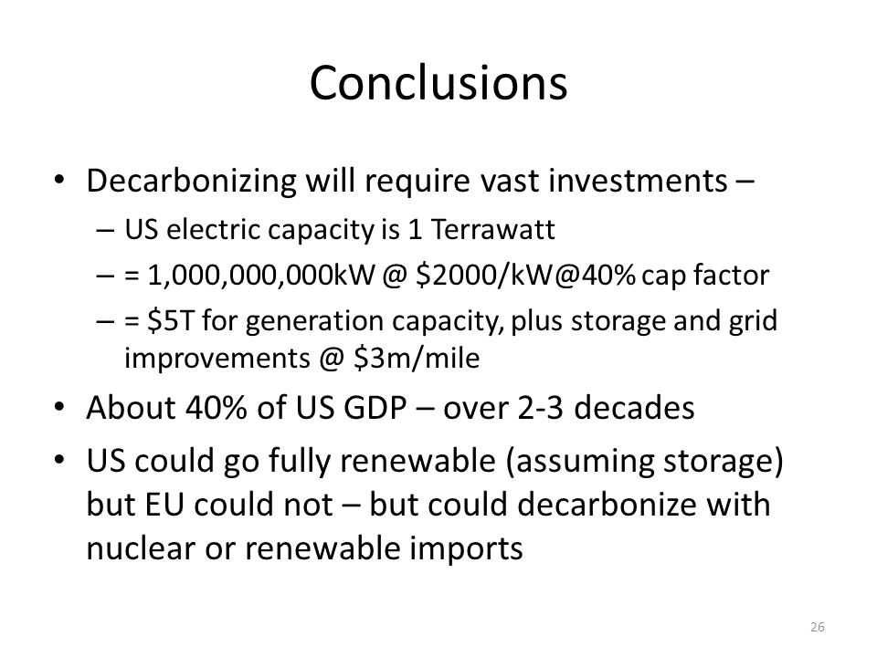 Conclusions Decarbonizing will require vast investments – – US electric capacity is 1 Terrawatt – = 1,000,000,000kW @ $2000/kW@40% cap factor – = $5T for generation capacity, plus storage and grid improvements @ $3m/mile About 40% of US GDP – over 2-3 decades US could go fully renewable (assuming storage) but EU could not – but could decarbonize with nuclear or renewable imports 26