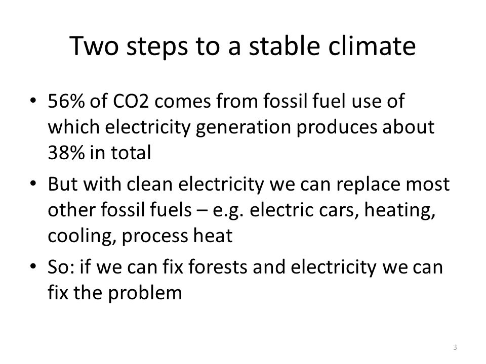 Two steps to a stable climate 56% of CO2 comes from fossil fuel use of which electricity generation produces about 38% in total But with clean electricity we can replace most other fossil fuels – e.g.
