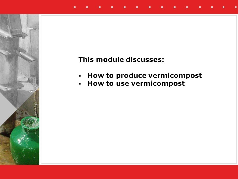 This module discusses: How to produce vermicompost How to use vermicompost