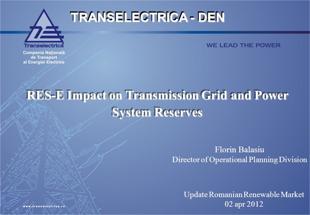 TRANSELECTRICA - DEN RES-E Impact on Transmission Grid and Power System Reserves Update Romanian Renewable Market 02 apr 2012 Florin Balasiu Director