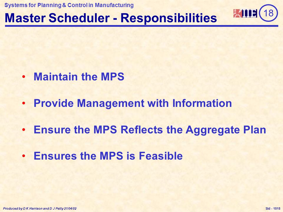 Systems for Planning & Control in Manufacturing Produced by D K Harrison and D J Petty 21/04/02 Sld - Master Scheduler - Responsibilities 18 Maintain the MPS Provide Management with Information Ensure the MPS Reflects the Aggregate Plan Ensures the MPS is Feasible 1818