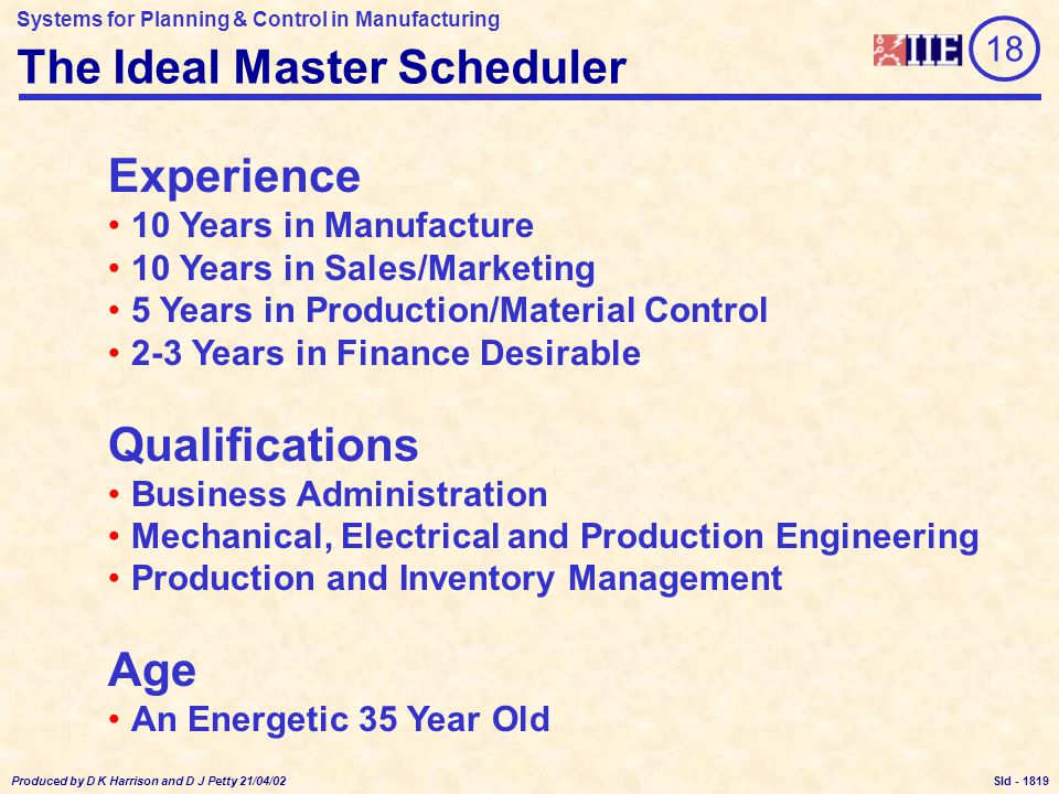Systems for Planning & Control in Manufacturing Produced by D K Harrison and D J Petty 21/04/02 Sld - The Ideal Master Scheduler 18 Experience 10 Years in Manufacture 10 Years in Sales/Marketing 5 Years in Production/Material Control 2-3 Years in Finance Desirable Qualifications Business Administration Mechanical, Electrical and Production Engineering Production and Inventory Management Age An Energetic 35 Year Old 1819