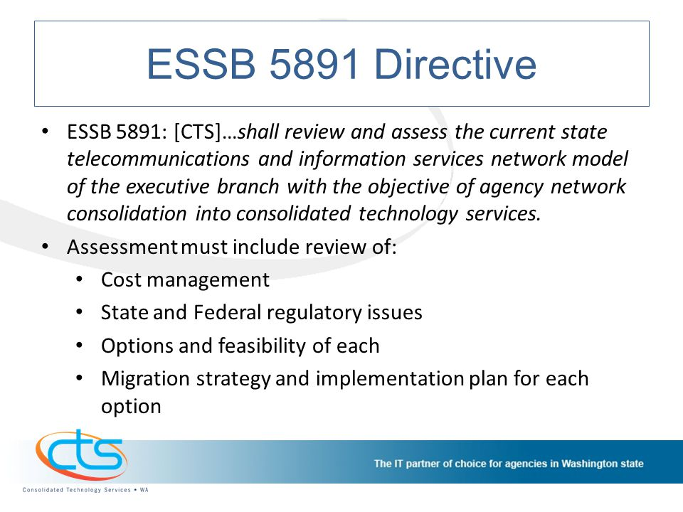 ESSB 5891 Directive ESSB 5891: [CTS]…shall review and assess the current state telecommunications and information services network model of the executive branch with the objective of agency network consolidation into consolidated technology services.