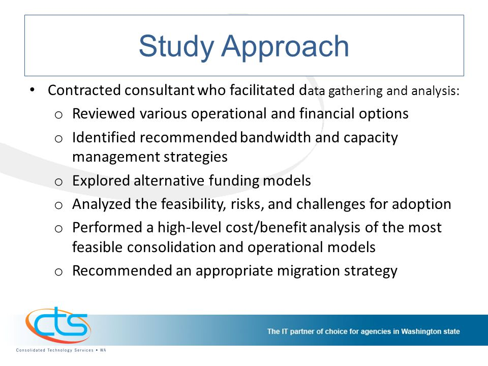 Study Approach Contracted consultant who facilitated d ata gathering and analysis: o Reviewed various operational and financial options o Identified recommended bandwidth and capacity management strategies o Explored alternative funding models o Analyzed the feasibility, risks, and challenges for adoption o Performed a high-level cost/benefit analysis of the most feasible consolidation and operational models o Recommended an appropriate migration strategy