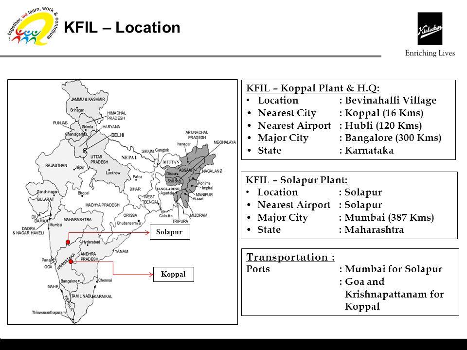 KFIL – Location KFIL – Koppal Plant & H.Q: Location: Bevinahalli Village Nearest City: Koppal (16 Kms) Nearest Airport: Hubli (120 Kms) Major City: Ba