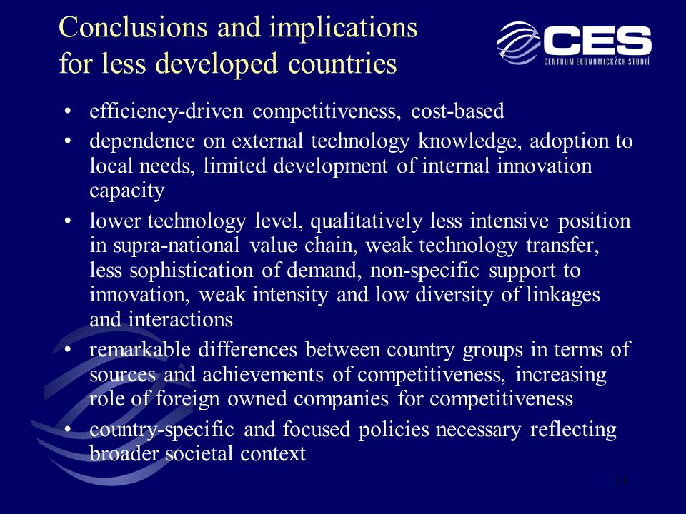 14 Conclusions and implications for less developed countries efficiency-driven competitiveness, cost-based dependence on external technology knowledge, adoption to local needs, limited development of internal innovation capacity lower technology level, qualitatively less intensive position in supra-national value chain, weak technology transfer, less sophistication of demand, non-specific support to innovation, weak intensity and low diversity of linkages and interactions remarkable differences between country groups in terms of sources and achievements of competitiveness, increasing role of foreign owned companies for competitiveness country-specific and focused policies necessary reflecting broader societal context