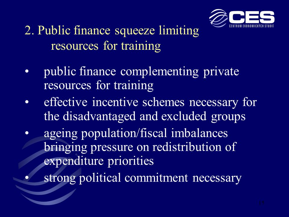 15 public finance complementing private resources for training effective incentive schemes necessary for the disadvantaged and excluded groups ageing population/fiscal imbalances bringing pressure on redistribution of expenditure priorities strong political commitment necessary 2.