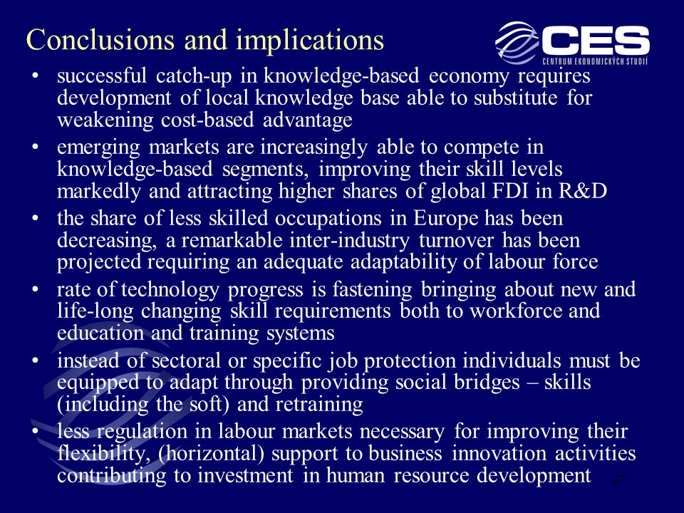 27 Conclusions and implications successful catch-up in knowledge-based economy requires development of local knowledge base able to substitute for weakening cost-based advantage emerging markets are increasingly able to compete in knowledge-based segments, improving their skill levels markedly and attracting higher shares of global FDI in R&D the share of less skilled occupations in Europe has been decreasing, a remarkable inter-industry turnover has been projected requiring an adequate adaptability of labour force rate of technology progress is fastening bringing about new and life-long changing skill requirements both to workforce and education and training systems instead of sectoral or specific job protection individuals must be equipped to adapt through providing social bridges – skills (including the soft) and retraining less regulation in labour markets necessary for improving their flexibility, (horizontal) support to business innovation activities contributing to investment in human resource development