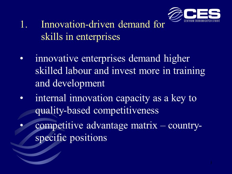 3 innovative enterprises demand higher skilled labour and invest more in training and development internal innovation capacity as a key to quality-based competitiveness competitive advantage matrix – country- specific positions 1.Innovation-driven demand for skills in enterprises