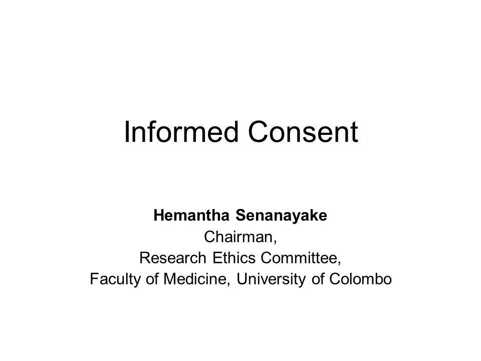 Informed Consent Hemantha Senanayake Chairman, Research Ethics Committee, Faculty of Medicine, University of Colombo