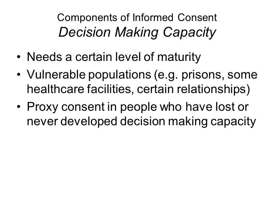 Components of Informed Consent Decision Making Capacity Needs a certain level of maturity Vulnerable populations (e.g.