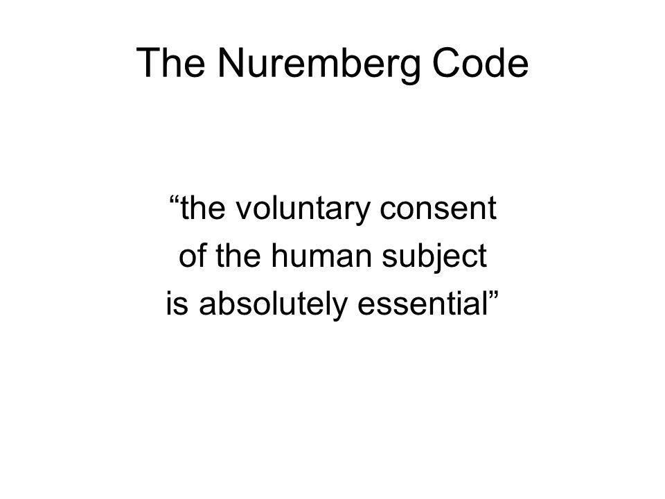 The Nuremberg Code the voluntary consent of the human subject is absolutely essential