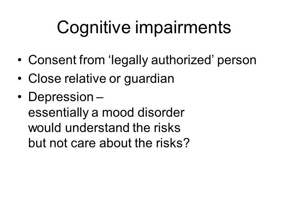 Cognitive impairments Consent from legally authorized person Close relative or guardian Depression – essentially a mood disorder would understand the risks but not care about the risks