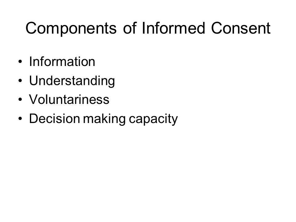 Components of Informed Consent Information Understanding Voluntariness Decision making capacity
