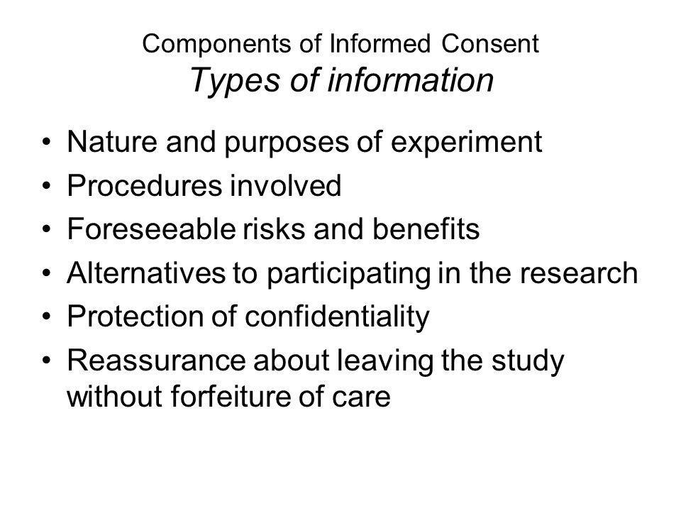 Components of Informed Consent Types of information Nature and purposes of experiment Procedures involved Foreseeable risks and benefits Alternatives to participating in the research Protection of confidentiality Reassurance about leaving the study without forfeiture of care